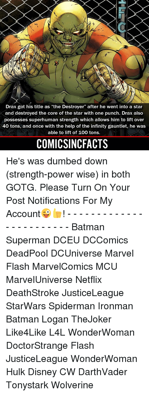 """Batmane: Drax got his title as """"the Destroyer"""" after he went into a star  and destroyed the core of the star with one punch. Drax also  possesses superhuman strength which allows him to lift over  40 tons, and once with the help of the infinity gauntlet, he was  able to lift of 100 tons.  COMICSINCFACTS He's was dumbed down (strength-power wise) in both GOTG. Please Turn On Your Post Notifications For My Account😜👍! - - - - - - - - - - - - - - - - - - - - - - - - Batman Superman DCEU DCComics DeadPool DCUniverse Marvel Flash MarvelComics MCU MarvelUniverse Netflix DeathStroke JusticeLeague StarWars Spiderman Ironman Batman Logan TheJoker Like4Like L4L WonderWoman DoctorStrange Flash JusticeLeague WonderWoman Hulk Disney CW DarthVader Tonystark Wolverine"""