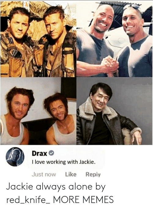 knife: Drax O  I love working with Jackie.  Reply  Just now  Like Jackie always alone by red_knife_ MORE MEMES