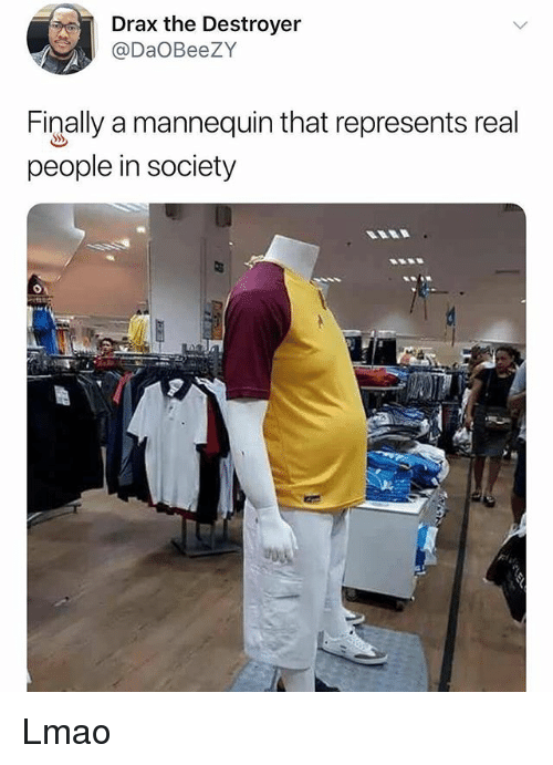 Lmao, Memes, and Mannequin: Drax the Destroyer  @DaOBeeZY  Finally a mannequin that represents real  people in society Lmao