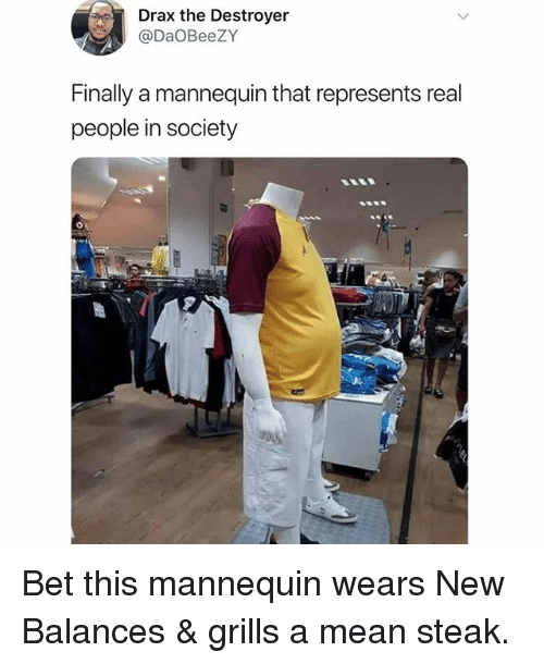 Memes, Mean, and Mannequin: Drax the Destroyer  @DaOBeeZY  Finally a mannequin that represents real  people in society Bet this mannequin wears New Balances & grills a mean steak.