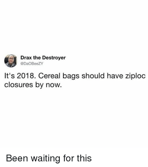 Girl Memes, Waiting..., and Been: Drax the Destroyer  DaOBeeZY  It's 2018. Cereal bags should have ziploc  closures by now. Been waiting for this