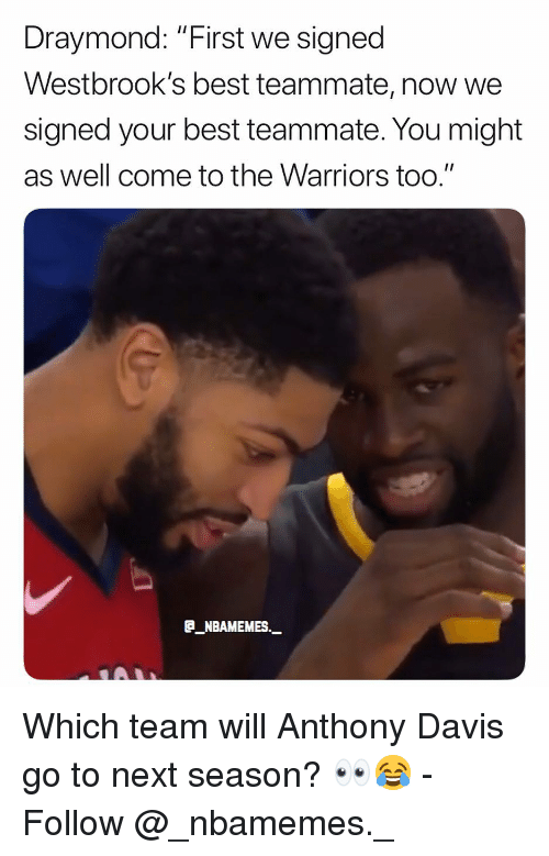 """draymond: Draymond: """"First we signed  Westbrook's best teammate, now we  signed your best teammate. You might  as well come to the Warriors too.""""  E_NBAMEMES._ Which team will Anthony Davis go to next season? 👀😂 - Follow @_nbamemes._"""
