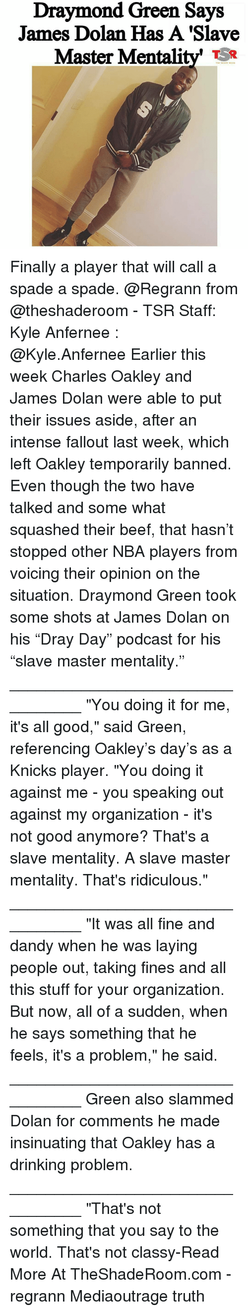 """Beef, Beef, and Draymond Green: Draymond Green Says  James Dolan Has A Slave  Master Mentali  THE S Finally a player that will call a spade a spade. @Regrann from @theshaderoom - TSR Staff: Kyle Anfernee : @Kyle.Anfernee Earlier this week Charles Oakley and James Dolan were able to put their issues aside, after an intense fallout last week, which left Oakley temporarily banned. Even though the two have talked and some what squashed their beef, that hasn't stopped other NBA players from voicing their opinion on the situation. Draymond Green took some shots at James Dolan on his """"Dray Day"""" podcast for his """"slave master mentality."""" _________________________________ """"You doing it for me, it's all good,"""" said Green, referencing Oakley's day's as a Knicks player. """"You doing it against me - you speaking out against my organization - it's not good anymore? That's a slave mentality. A slave master mentality. That's ridiculous."""" _________________________________ """"It was all fine and dandy when he was laying people out, taking fines and all this stuff for your organization. But now, all of a sudden, when he says something that he feels, it's a problem,"""" he said. _________________________________ Green also slammed Dolan for comments he made insinuating that Oakley has a drinking problem. _________________________________ """"That's not something that you say to the world. That's not classy-Read More At TheShadeRoom.com - regrann Mediaoutrage truth"""