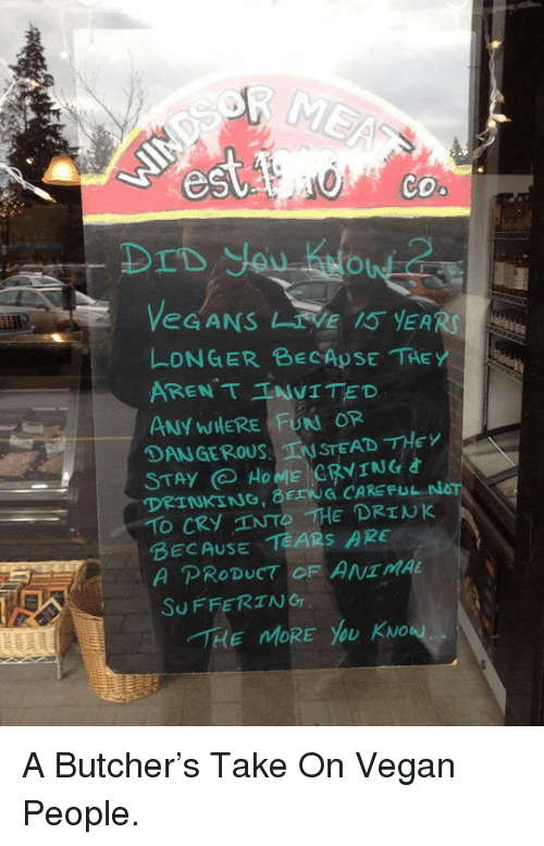 funn: DrD you Kitow  eGANS IVE YEARS  LONGER BECApSE THE  ARENT TNVITED  ANY WIERE FUNN OR  DANGEROUSTEAD THEY  DRINKING,6rENá CAREFUL NOT  BECAUSE TEARS ARE  SuFFERIANG  -rィ  E MORE yoU KNo <p>A Butcher's Take On Vegan People.</p>