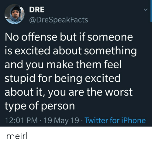 No Offense: DRE  @DreSpeakFacts  No offense but if someone  is excited about something  and you make them feel  stupid for being excited  about it, you are the worst  type of person  12:01 PM 19 May 19 Twitter for iPhone meirl