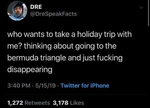 Bermuda Triangle: DRE  @DreSpeakFacts  who wants to take a holiday trip with  me? thinking about going to the  bermuda triangle and just fucking  disappearing  3:40 PM- 5/15/19 Twitter for iPhone  1,272 Retweets 3,178 Likes