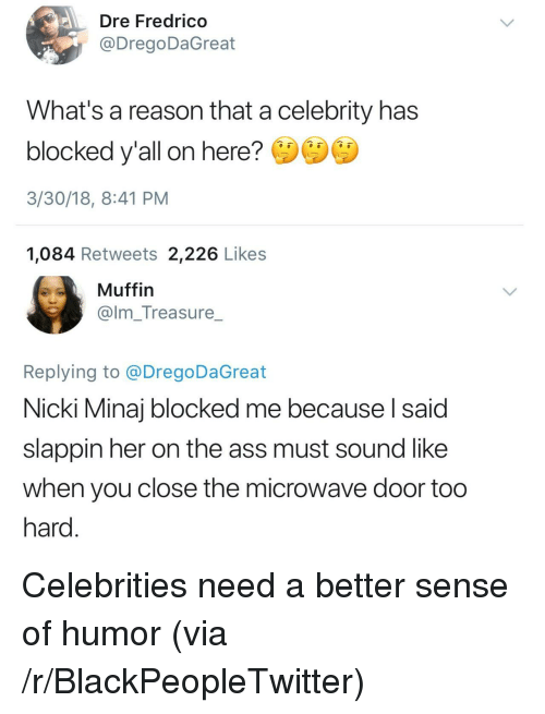 Ass, Blackpeopletwitter, and Nicki Minaj: Dre Fredrico  @DregoDaGreat  What's a reason that a celebrity has  blocked y'all on here?  3/30/18, 8:41 PM  1,084 Retweets 2,226 Likes  Muffin  @lm_Treasure_  Replying to @DregoDaGreat  Nicki Minaj blocked me because l said  slappin her on the ass must sound like  when you close the microwave door too  hard <p>Celebrities need a better sense of humor (via /r/BlackPeopleTwitter)</p>