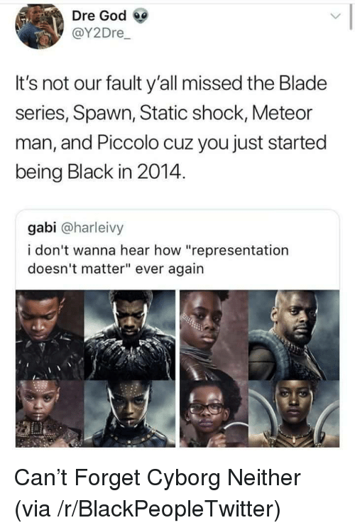 """Being Black: Dre God  @Y2Dre  It's not our fault y'all missed the Blade  series, Spawn, Static shock, Meteor  man, and Piccolo cuz you just started  being Black in 2014.  gabi @harleivy  i don't wanna hear how """"representation  doesn't matter"""" ever again <p>Can&rsquo;t Forget Cyborg Neither (via /r/BlackPeopleTwitter)</p>"""