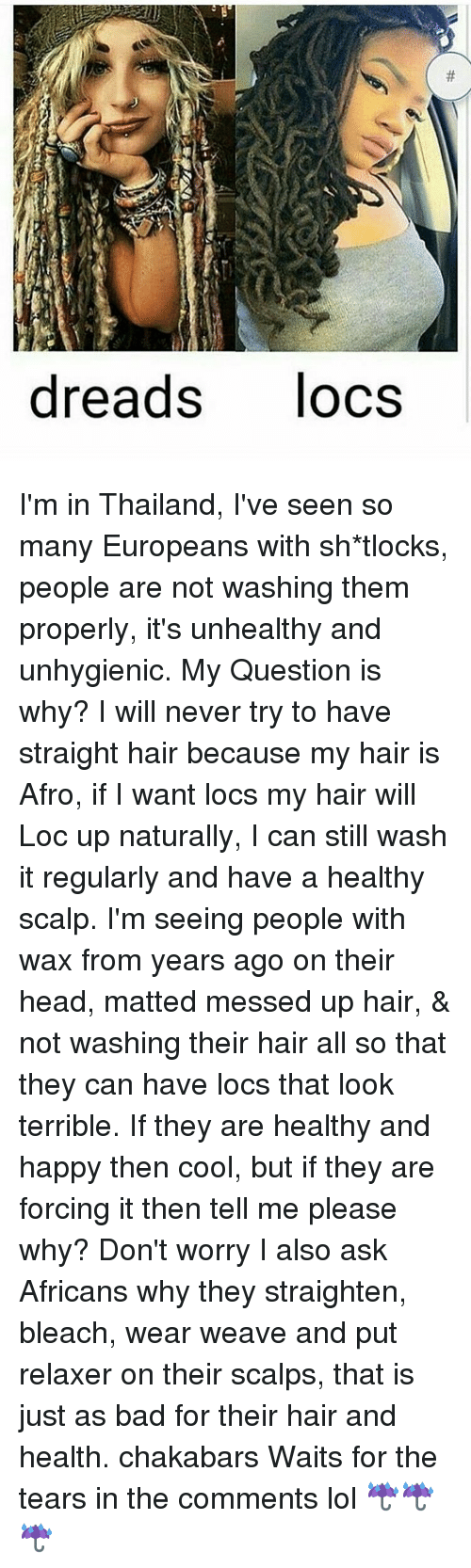 Dreads, Memes, and Weave: dreads  locs I'm in Thailand, I've seen so many Europeans with sh*tlocks, people are not washing them properly, it's unhealthy and unhygienic. My Question is why? I will never try to have straight hair because my hair is Afro, if I want locs my hair will Loc up naturally, I can still wash it regularly and have a healthy scalp. I'm seeing people with wax from years ago on their head, matted messed up hair, & not washing their hair all so that they can have locs that look terrible. If they are healthy and happy then cool, but if they are forcing it then tell me please why? Don't worry I also ask Africans why they straighten, bleach, wear weave and put relaxer on their scalps, that is just as bad for their hair and health. chakabars Waits for the tears in the comments lol ☔️☔️☔️