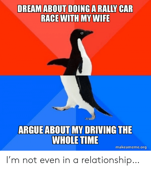 rally car: DREAM ABOUT DOING A RALLY CAR  RACE WITH MY WIFE  ARGUE ABOUT MY DRIVING THE  WHOLE TIME  makeameme.org I'm not even in a relationship…