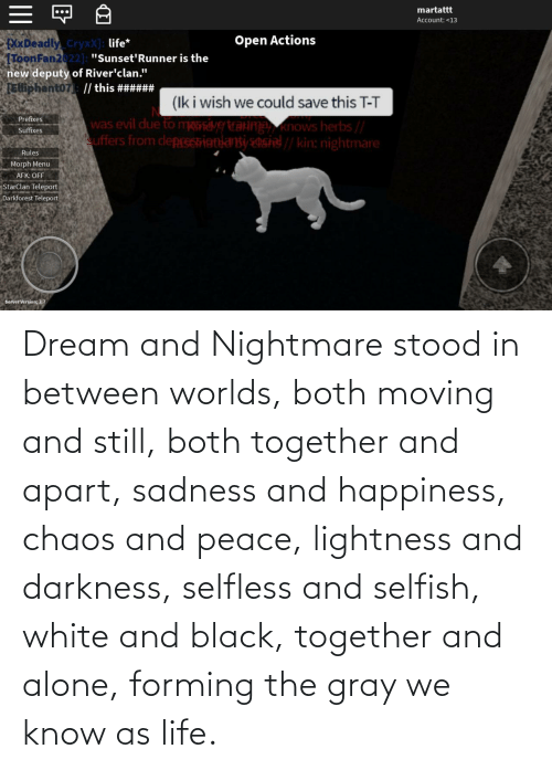 Apart: Dream and Nightmare stood in between worlds, both moving and still, both together and apart, sadness and happiness, chaos and peace, lightness and darkness, selfless and selfish, white and black, together and alone, forming the gray we know as life.