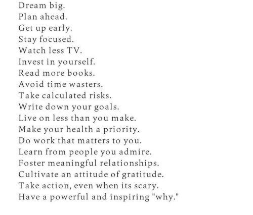 """Stay Focused: Dream big  Plan ahead  Get up early  Stay focused  Watch less TV.  Invest in yourself  Read more books  Avoid time wasters  Take calculated risks  Write down your goals.  Live on less than you make  Make your health a priority  Do work that matters to you.  Learn from people you admire  Foster meaningful relationships  Cultivate an attitude of gratitude.  Take action, even when its scary.  Have a powerful and inspiring """"why."""""""