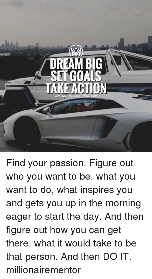Memes, 🤖, and Dream: DREAM BIG  SET GOALS  TAKE ACTION  MILLIONAIRE MENTOR Find your passion. Figure out who you want to be, what you want to do, what inspires you and gets you up in the morning eager to start the day. And then figure out how you can get there, what it would take to be that person. And then DO IT. millionairementor