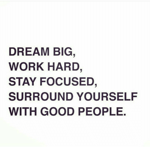 Stay Focused: DREAM BIG  WORK HARD,  STAY FOCUSED,  SURROUND YOURSELF  WITH GOOD PEOPLE.