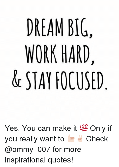 work hard: DREAM BIG  WORK HARD  STAY FOCUSED Yes, You can make it 💯 Only if you really want to 👍🏻✌🏻️ Check @ommy_007 for more inspirational quotes!