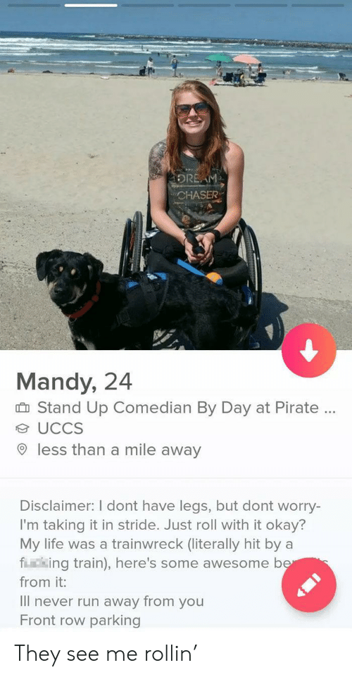 Mile Away: DREAM  CHASER  Mandy, 24  Stand Up Comedian By Day at Pirate.  UCCS  less than a mile away  Disclaimer: I dont have legs, but dont worry-  I'm taking it in stride. Just roll with it okay?  My life was a trainwreck (literally hit by  fing train), here's some awesome ber  from it:  Il never run away from you  Front row parking They see me rollin'