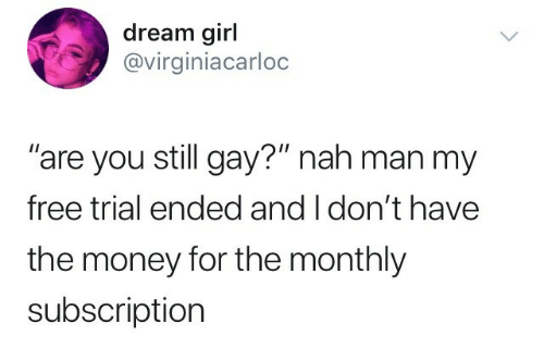"nah-man: dream girl  @virginiacarloc  are you still gay?"" nah man my  free trial ended and I don't have  the money for the monthly  subscription"