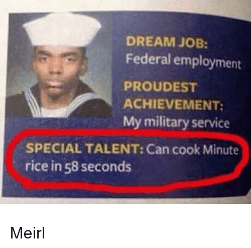 Military, Irl, and MeIRL: DREAM JOB:  Federal employment  PROUDEST  ACHIEVEMENT:  My military service  SPECIAL TALENT: Can cook Minute  rice in 58 seconds