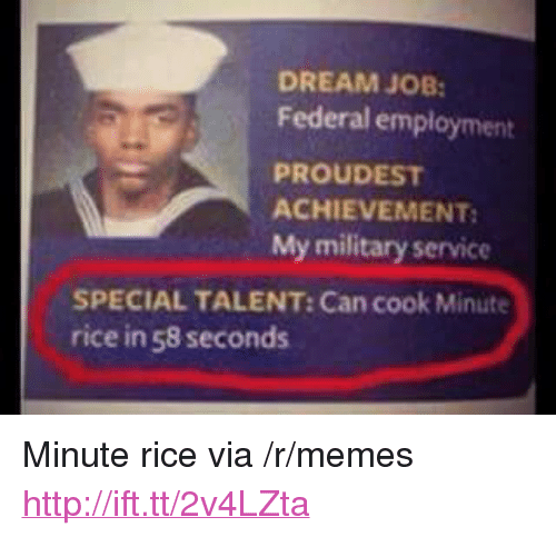"""Military Service: DREAM JOB  Federal employment  PROUDEST  ACHIEVEMENT  My military service  SPECIAL TALENT: Can cook Minute  rice in 58 seconds <p>Minute rice via /r/memes <a href=""""http://ift.tt/2v4LZta"""">http://ift.tt/2v4LZta</a></p>"""