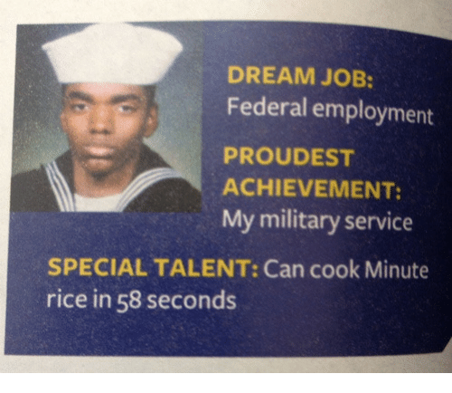 Military Service: DREAM JOB:  Federal employment  PROUDEST  ACHIEVEMENT  My military service  SPECIAL TALENT: Can cook Minute  rice in 58 seconds