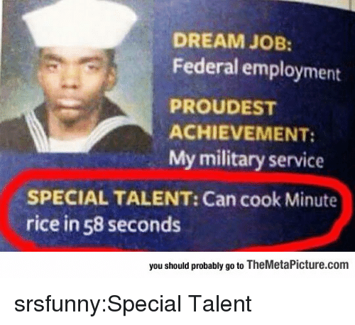 Military Service: DREAM JOB:  Federal employment  PROUDEST  ACHIEVEMENT:  My military service  SPECIAL TALENT: Can cook Minute  rice in 58 seconds  you should probably go to TheMetaPicture.com srsfunny:Special Talent
