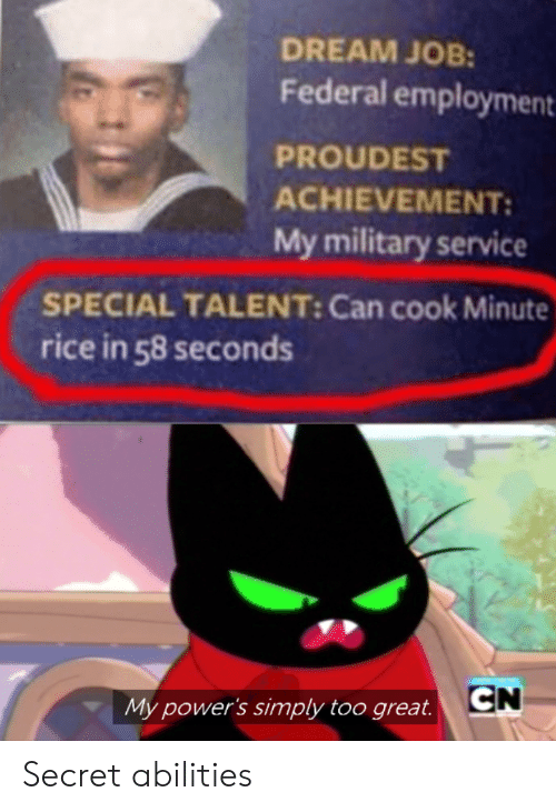 employment: DREAM JOB:  Federal employment  PROUDEST  ACHIEVEMENT  My military service  SPECIAL TALENT: Can cook Minute  rice in 58 seconds  CN  My power's simply too great. Secret abilities