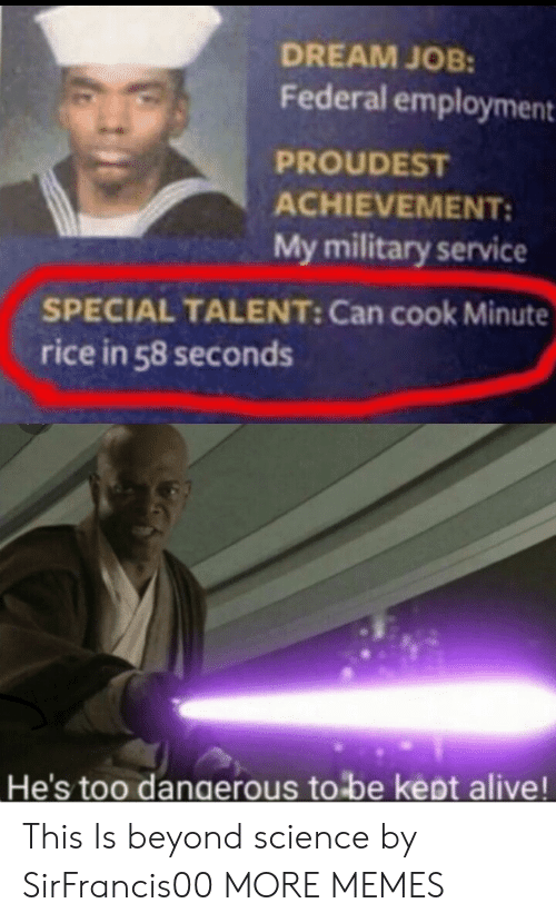 employment: DREAM JOB:  Federal employment  PROUDEST  ACHIEVEMENT:  My military service  SPECIAL TALENT: Can cook Minute  rice in 58 seconds  He's too dangerous to be kept alive! This Is beyond science by SirFrancis00 MORE MEMES