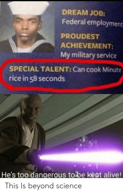 employment: DREAM JOB:  Federal employment  PROUDEST  ACHIEVEMENT:  My military service  SPECIAL TALENT: Can cook Minute  rice in 58 seconds  He's too dangerous to be kept alive! This Is beyond science