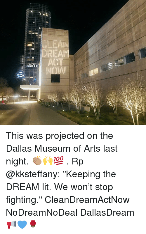 "Lit, Memes, and Dallas: DREAM This was projected on the Dallas Museum of Arts last night. 👏🏽🙌💯 . Rp @kksteffany: ""Keeping the DREAM lit. We won't stop fighting."" CleanDreamActNow NoDreamNoDeal DallasDream 📢💙🌹"