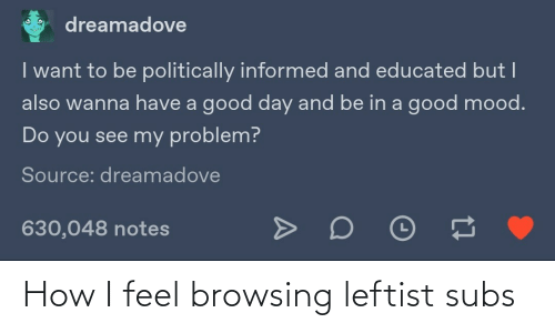a-good-day: dreamadove  I want to be politically informed and educated but I  also wanna have a good day and be in a good mood.  Do you see my problem?  Source: dreamadove  630,048 notes How I feel browsing leftist subs