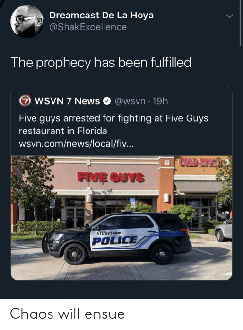 Wsvn: Dreamcast De La Hoya  @ShakExcellence  The prophecy has been fulfilled  WSVN 7 News  @wsvn 19h  Five guys arrested for fighting at Five Guys  restaurant in Florida  wsvn.com/news/local/fiv...  FIVE QUYS  Stuart  POLICE  1701 Chaos will ensue