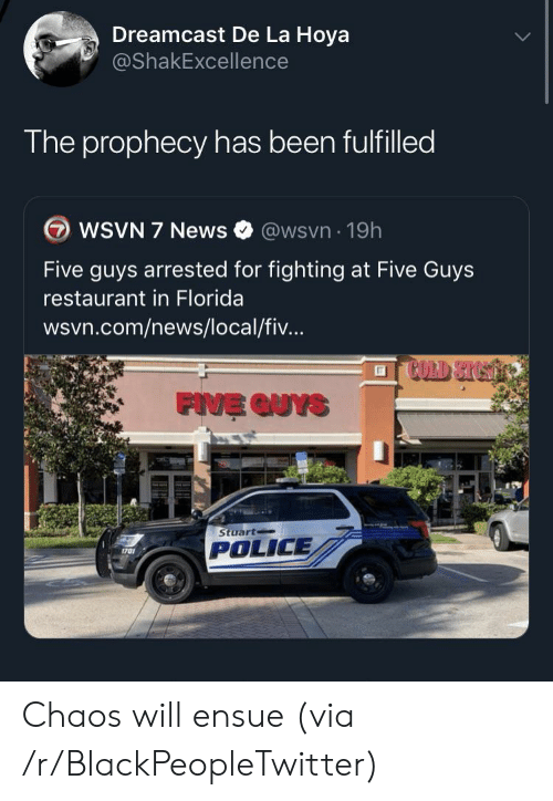 Wsvn: Dreamcast De La Hoya  @ShakExcellence  The prophecy has been fulfilled  WSVN 7 News  @wsvn 19h  Five guys arrested for fighting at Five Guys  restaurant in Florida  wsvn.com/news/local/fiv...  FIVE QUYS  Stuart  POLICE  1701 Chaos will ensue (via /r/BlackPeopleTwitter)