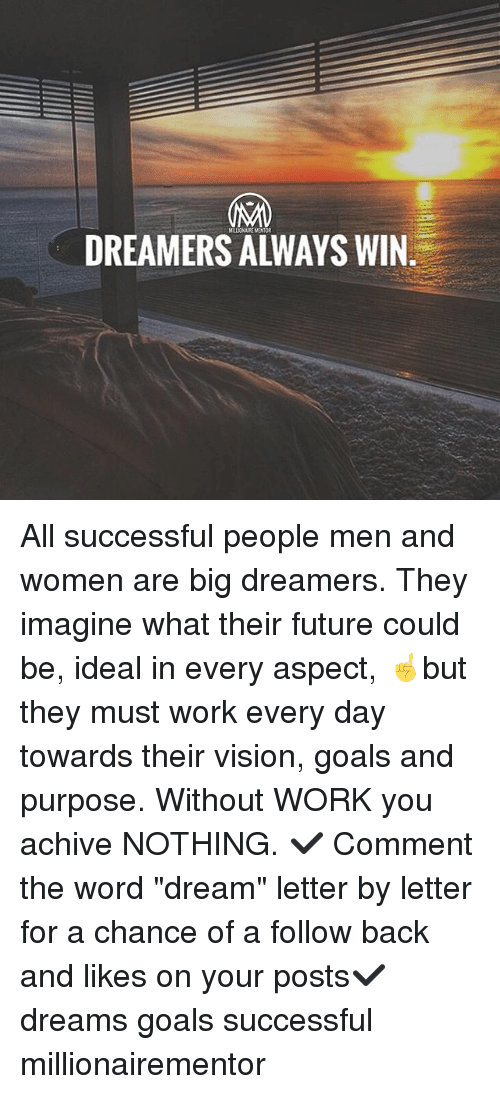 "Future, Goals, and Memes: DREAMERS ALWAYS WIN All successful people men and women are big dreamers. They imagine what their future could be, ideal in every aspect, ☝️️but they must work every day towards their vision, goals and purpose. Without WORK you achive NOTHING. ✔️ Comment the word ""dream"" letter by letter for a chance of a follow back and likes on your posts✔️ dreams goals successful millionairementor"