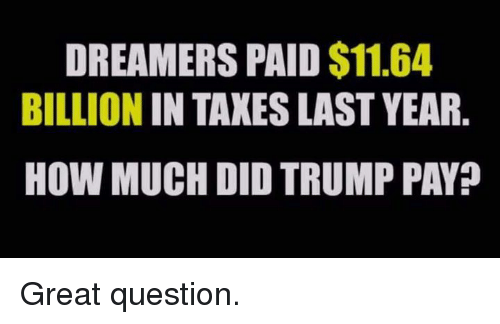 Taxes, Trump, and How: DREAMERS PAID $11.64  BILLION IN TAXES LAST YEAR.  HOW MUCH DID TRUMP PAY? Great question.