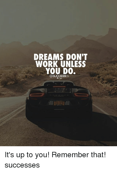 Memes, Work, and Dreams: DREAMS DON'T  WORK UNLESS  YOU DO. It's up to you! Remember that! successes