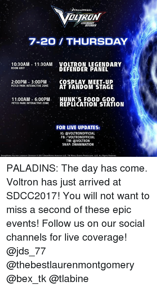 Food, Memes, and Live: DREAMWORKS  OLTRON  EARE  EFENDER  7-20 THURSDAY  10:30AM 11:30AM VOLTRON LEGENDARY  DEFENDER PANEL  ROOM 6BCF  20910PO SAKOMEST.OL  2:00PM 3:00PMCOSPLAY MEET-UP  PETCO PARK INTERACTIVE ZONEAT FANDOM STAGE  11:00AM 6:00PM HUNK'S FOOD GO0  PETCO PARK INTERACTIVE ZONEREPLICATION STATION  FOR LIVE UPDATES:  IG: @VOLTRONOFFICIAL  FB: /VOLTRONOFFICIAL  TW: @VOLTRON  SNAP: DWANIMATION  DREAMWORKS VOLTRON LEOCNOAAY DgpENOER。2017 DREAMWORKS ANM ATION LLC. TM WORLD EVENTS PRODUCTIOna, LLC. ALL ROHTS RESERVED. PALADINS: The day has come. Voltron has just arrived at SDCC2017! You will not want to miss a second of these epic events! Follow us on our social channels for live coverage! @jds_77 @thebestlaurenmontgomery @bex_tk @tlabine
