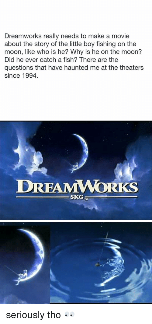 dreamwork: Dreamworks really needs to make a movie  about the story of the little boy fishing on the  moon, like who is he? Why is he on the moon?  Did he ever catch a fish? There are the  questions that have haunted me at the theaters  since 1994.   DREAMWORKS  SKG  TH seriously tho 👀