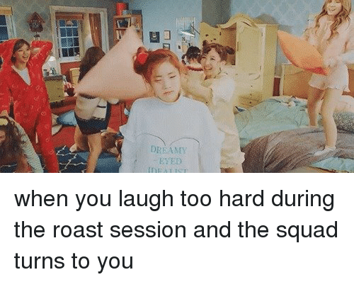 Roasting Session: DREAMY  EYED when you laugh too hard during the roast session and the squad turns to you