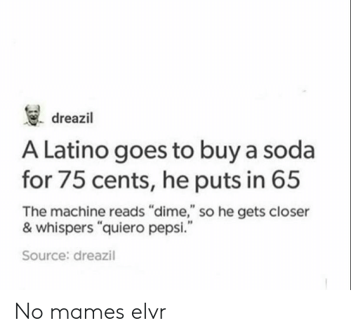 "No Mames: . dreazil  A Latino goes to buy a soda  for 75 cents, he puts in 65  The machine reads ""dime,"" so he gets closer  & whispers ""quiero pepsi.""  Source: dreazil No mames elvr"