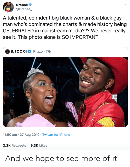 Celebrated: Drebae  @Drebae_  A talented, confident big black woman & a black gay  man who's dominated the charts & made history being  CELEBRATED in mainstream media??? We never really  see it. This photo alone is SO IMPORTANT  ILIZZ O  @lizzo 17h  11:50 am 27 Aug 2019 Twitter for iPhone  2.2K Retweets  9.3K Likes And we hope to see more of it