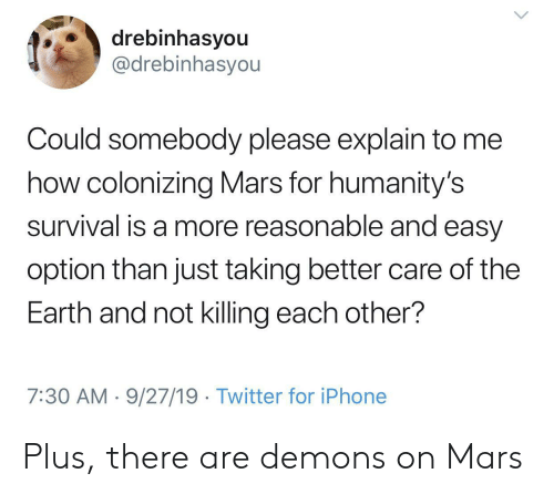 7 30: drebinhasyou  @drebinhasyou  Could somebody please explain to me  how colonizing Mars for humanity's  survival is a more reasonable and easy  option than just taking better care of the  Earth and not killing each other?  7:30 AM 9/27/19 Twitter for iPhone Plus, there are demons on Mars