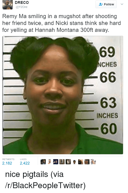 remy ma: DRECO  @Y2Dre  Follow  .  Remy Ma smiling in a mugshot after shooting  her friend twice, and Nicki stans think she hard  for yelling at Hannah Montana 300ft away.  69  NCHES  63  INCHES  60  RETWEETS LIKES  2,182 2,422 <p>nice pigtails (via /r/BlackPeopleTwitter)</p>
