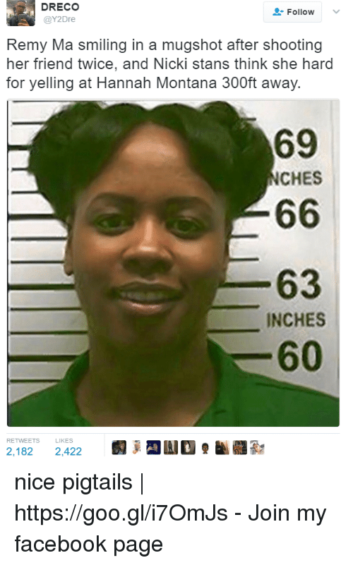 remy ma: DRECO  @Y2Dre  Follow  .  Remy Ma smiling in a mugshot after shooting  her friend twice, and Nicki stans think she hard  for yelling at Hannah Montana 300ft away.  69  NCHES  63  INCHES  60  RETWEETS LIKES  2,182 2,422 nice pigtails   https://goo.gl/i7OmJs - Join my facebook page