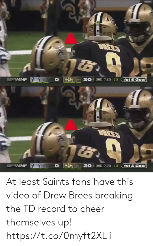 Record: DREES  10-3 201 3RD 7:20 13  25PTMNF  1st & Goal   DREES  1st & Goal  20 3RD 7:20 13  10-3  25FTMNF At least Saints fans have this video of Drew Brees breaking the TD record to cheer themselves up! https://t.co/0myft2XLli