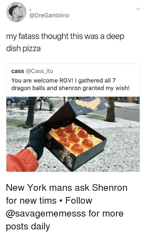 Memes, New York, and Pizza: @DreGambiino  my fatass thought this was a deep  dish pizza  cass @Cass_ ito  You are welcome RGV! I gathered all 7  dragon balls and shenron granted my wish! New York mans ask Shenron for new tims • Follow @savagememesss for more posts daily