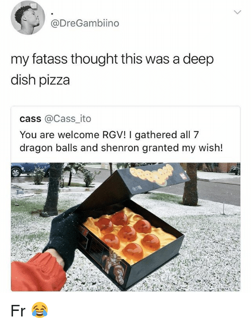 Funny, Pizza, and Dish: @DreGambiino  my fatass thought this was a deep  dish pizza  cass @Cass_ito  You are welcome RGV! I gathered all 7  dragon balls and shenron granted my wish! Fr 😂
