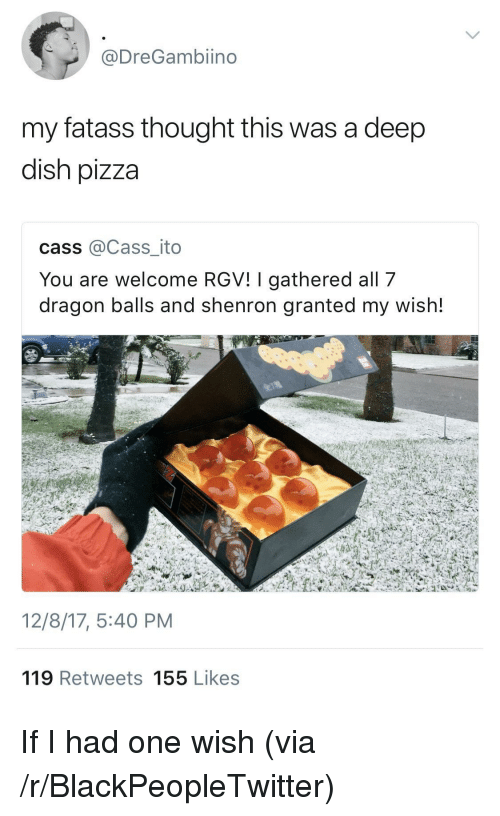 dragon balls: @DreGambiino  my fatass thought this was a deep  dish pizza  cass @Cass_ito  You are welcome RGV! I gathered all 7  dragon balls and shenron granted my wish!  12/8/17, 5:40 PM  119 Retweets 155 Likes <p>If I had one wish (via /r/BlackPeopleTwitter)</p>