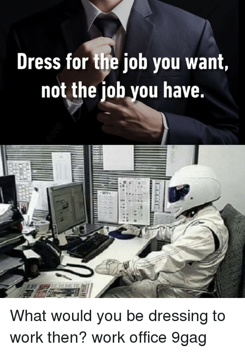 9gag, Memes, and Work: Dress for the job you want,  not the iob you have. What would you be dressing to work then?⠀ work office 9gag