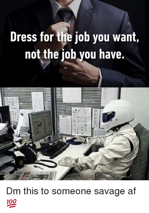 Savage Af: Dress for the job you want,  not the job you have. Dm this to someone savage af 💯