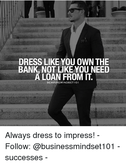 Impresser: DRESS LIKE YOU OWN THE  BANK, NOT LIKE YOU NEED  A LOAN FROM IT  EMPIREMINDSET 101 Always dress to impress! - Follow: @businessmindset101 - successes -